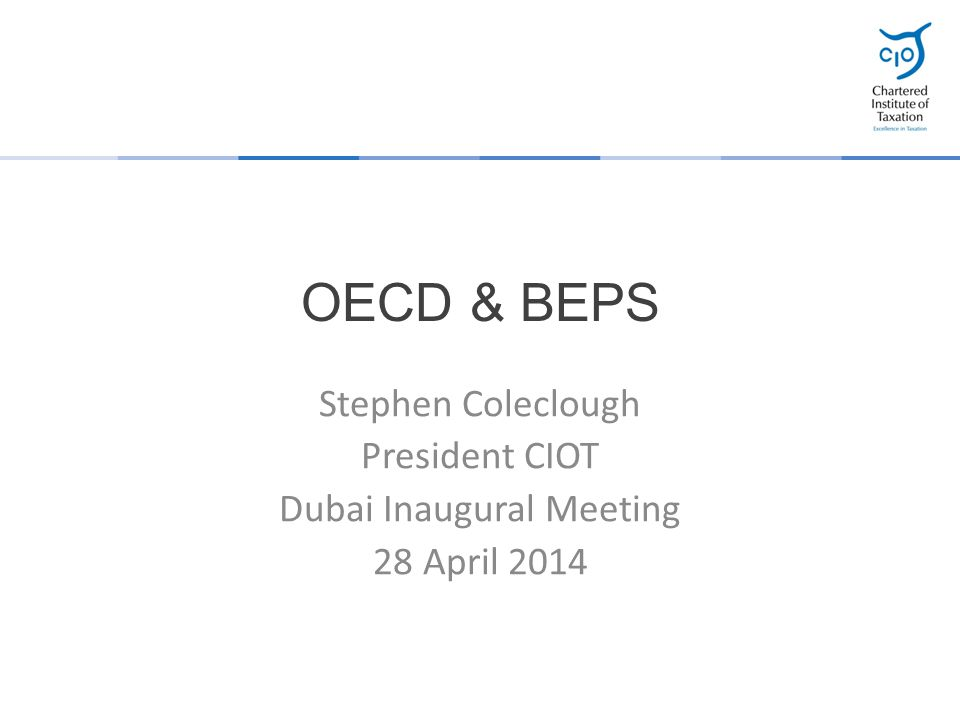 OECD & BEPS Stephen Coleclough President CIOT Dubai Inaugural Meeting 28 April 2014