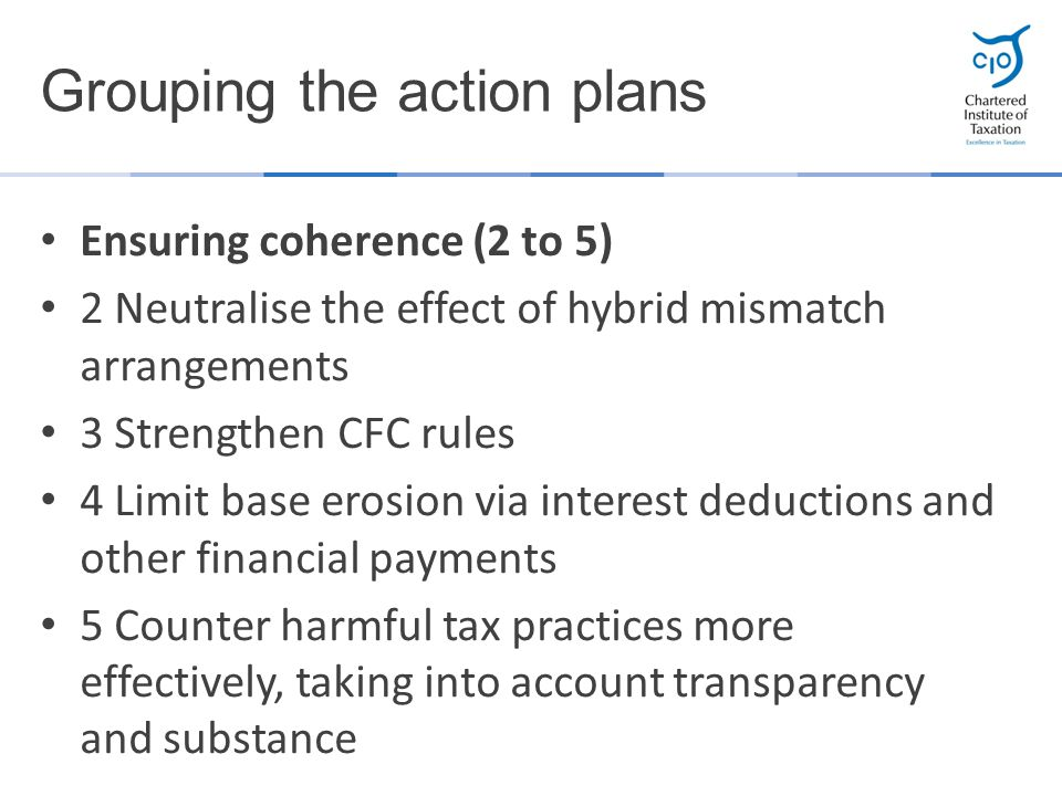 Ensuring coherence (2 to 5) 2 Neutralise the effect of hybrid mismatch arrangements 3 Strengthen CFC rules 4 Limit base erosion via interest deduction