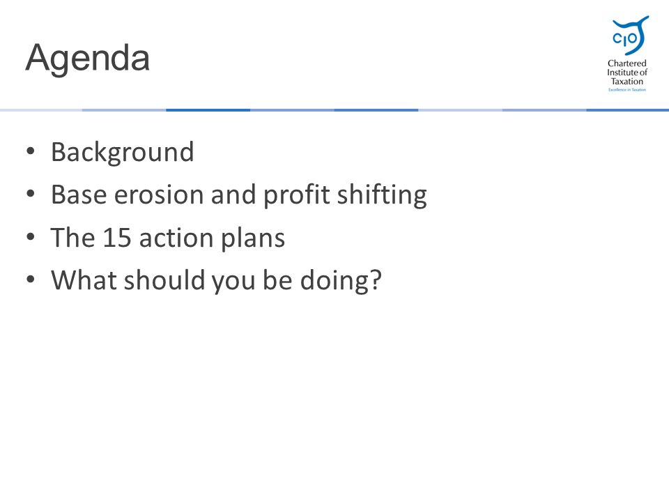 Background Base erosion and profit shifting The 15 action plans What should you be doing? Agenda
