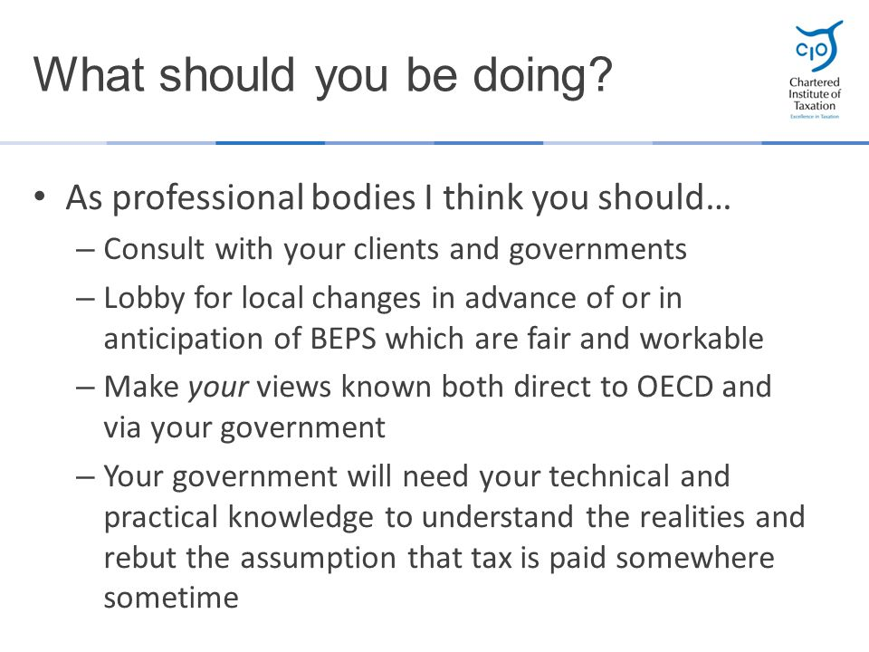 As professional bodies I think you should… – Consult with your clients and governments – Lobby for local changes in advance of or in anticipation of B