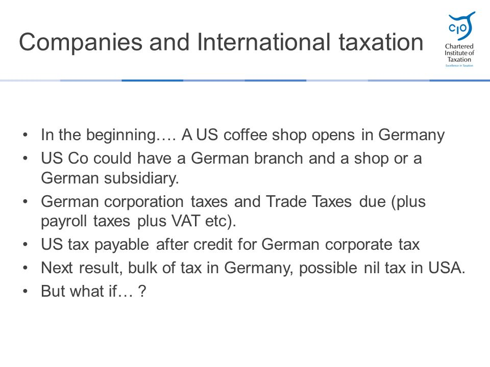 Companies and International taxation In the beginning…. A US coffee shop opens in Germany US Co could have a German branch and a shop or a German subs