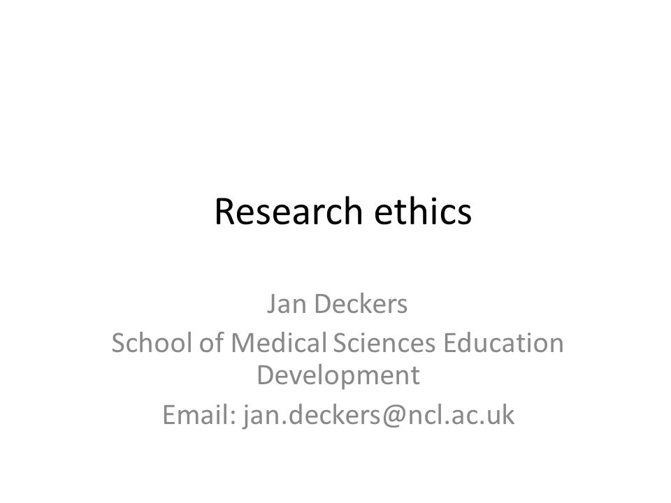 Research ethics Jan Deckers School of Medical Sciences Education Development Email: jan.deckers@ncl.ac.uk