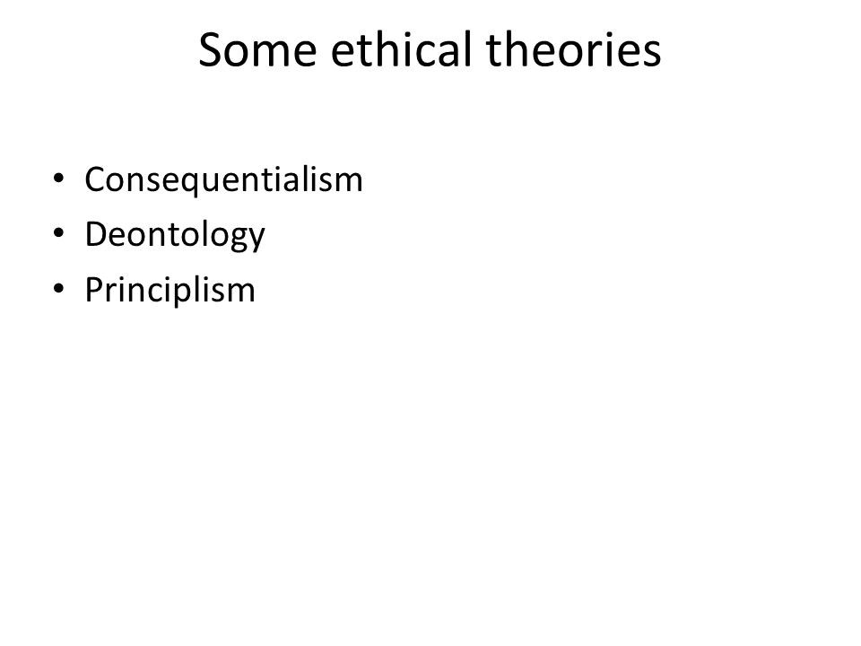 Some ethical theories Consequentialism Deontology Principlism