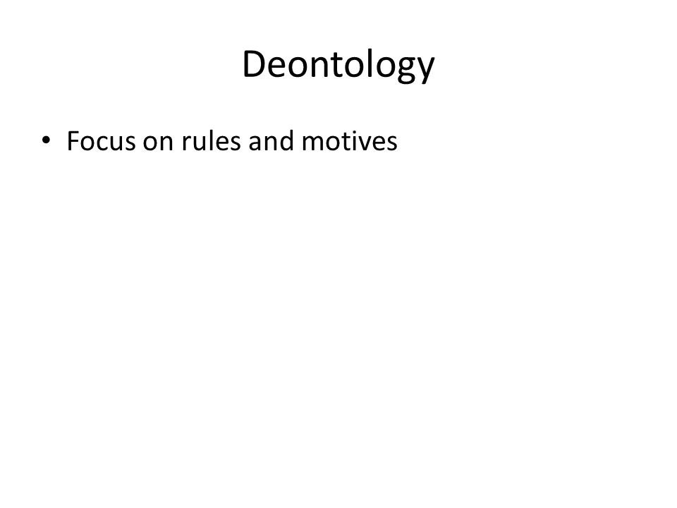 Deontology Focus on rules and motives