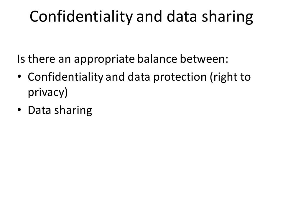 Confidentiality and data sharing Is there an appropriate balance between: Confidentiality and data protection (right to privacy) Data sharing
