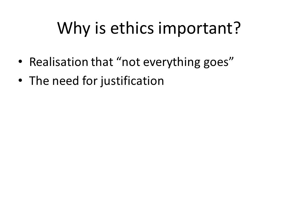 Why is ethics important? Realisation that not everything goes The need for justification