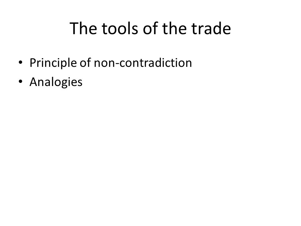 The tools of the trade Principle of non-contradiction Analogies