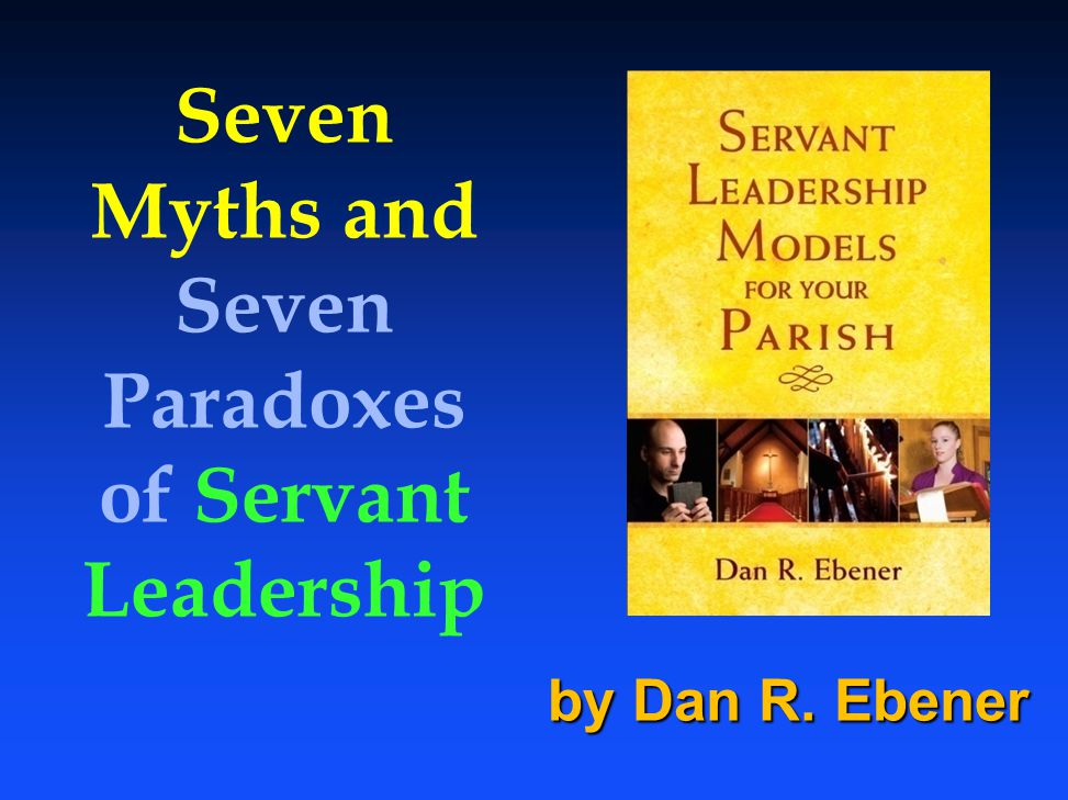 Seven Myths and Seven Paradoxes of Servant Leadership by Dan R. Ebener
