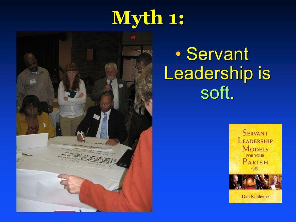 Myth 1: Servant Leadership is soft.Servant Leadership is soft.