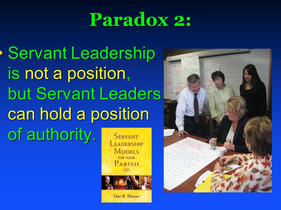 Paradox 2: Servant Leadership is not a position, but Servant Leaders can hold a position of authority.Servant Leadership is not a position, but Servant Leaders can hold a position of authority.