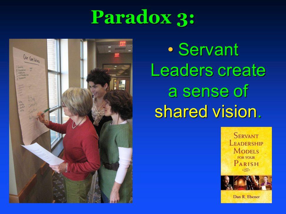 Paradox 3: Servant Leaders create a sense of shared vision.Servant Leaders create a sense of shared vision.