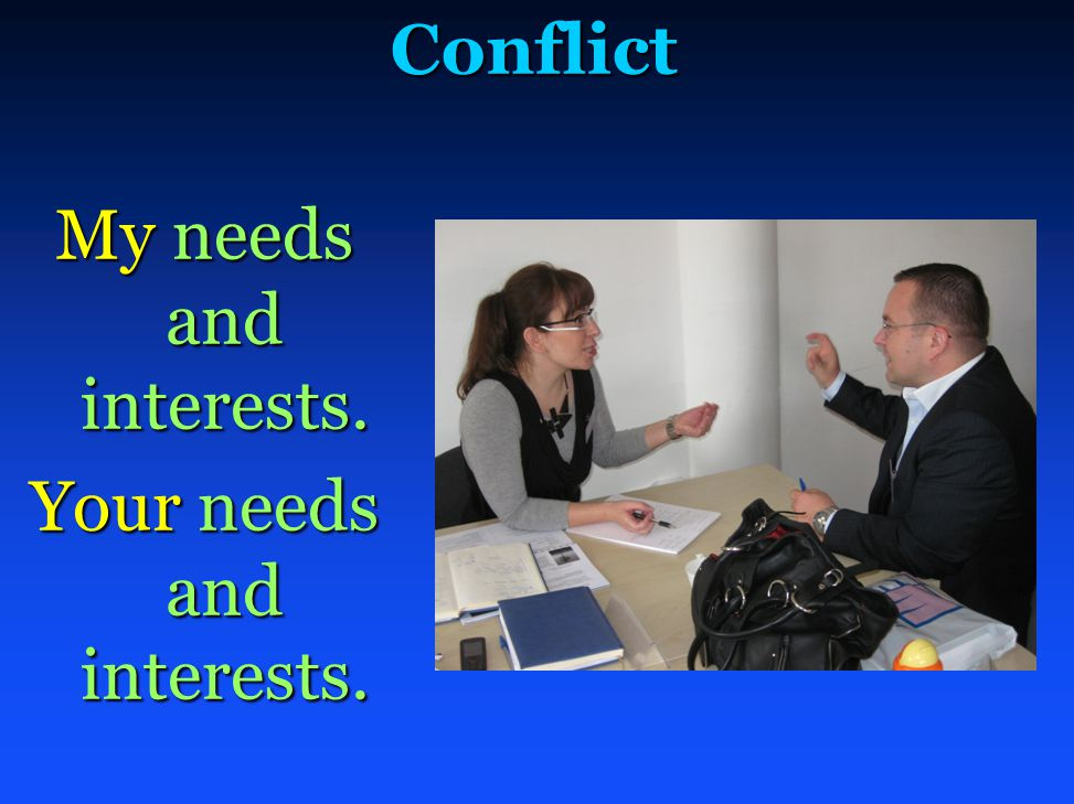 Conflict My needs and interests. Your needs and interests.
