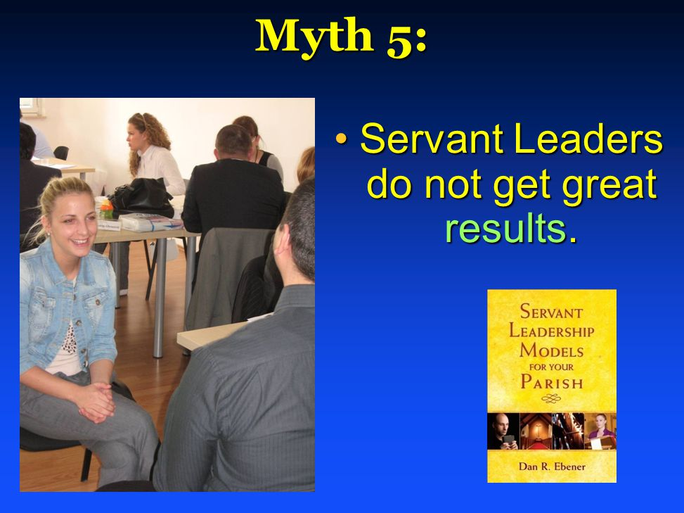 Myth 5: Servant Leaders do not get great results.Servant Leaders do not get great results.