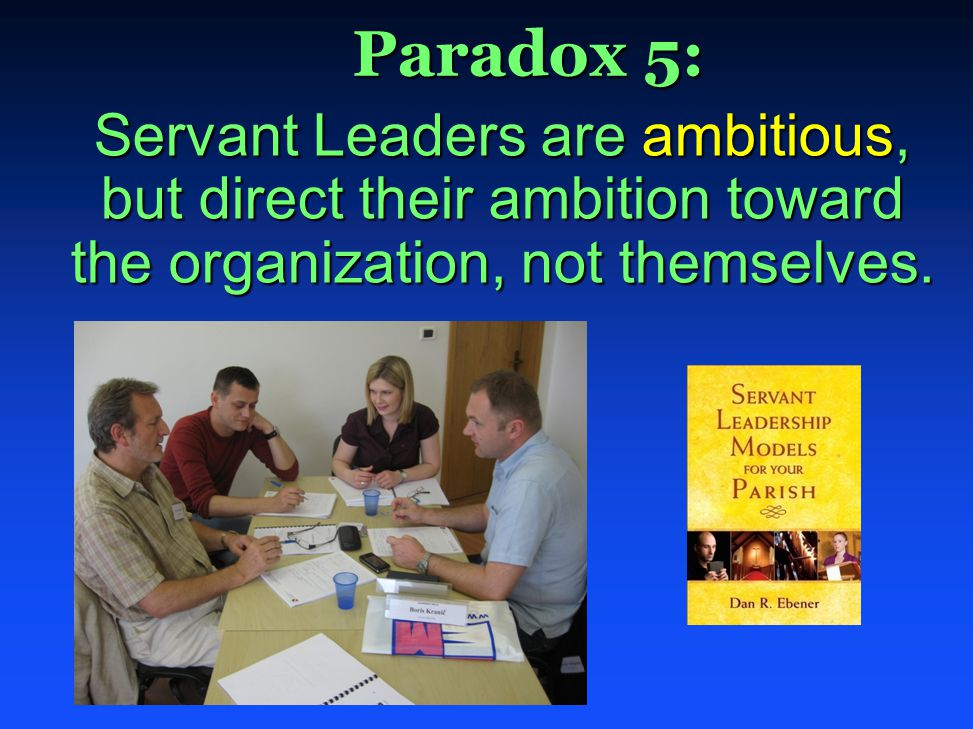Paradox 5: Paradox 5: Servant Leaders are ambitious, but direct their ambition toward the organization, not themselves.