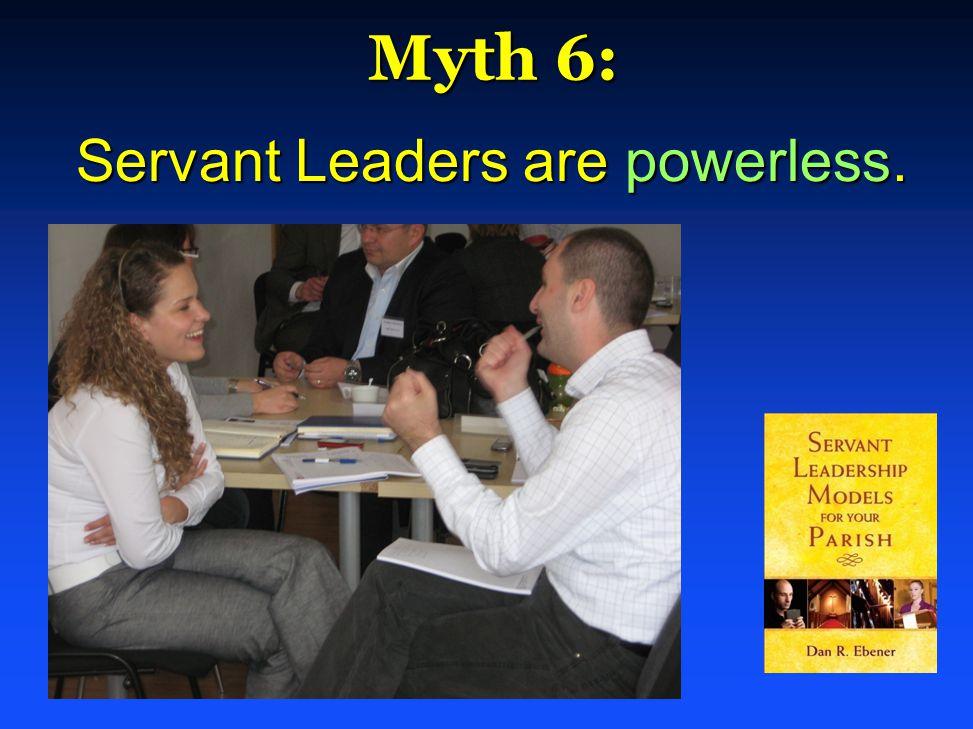 Myth 6: Myth 6: Servant Leaders are powerless. Servant Leaders are powerless.