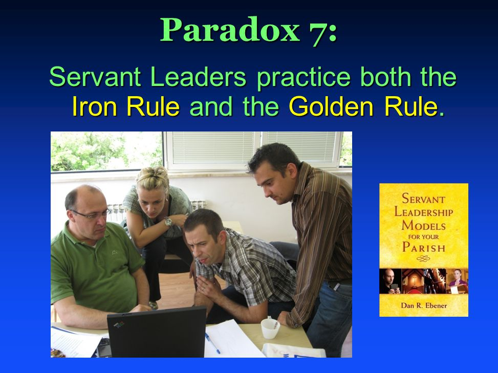Paradox 7: Servant Leaders practice both the Iron Rule and the Golden Rule. Servant Leaders practice both the Iron Rule and the Golden Rule.