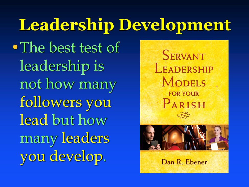 Leadership Development The best test of leadership is not how many followers you lead but how many leaders you develop.The best test of leadership is