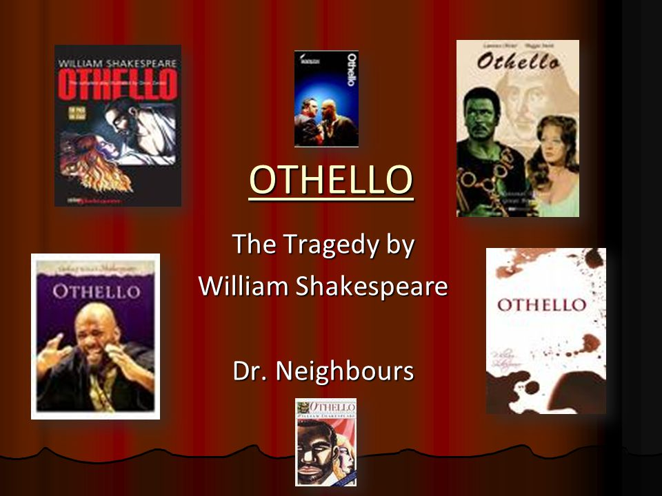 OTHELLO The Tragedy by William Shakespeare Dr. Neighbours