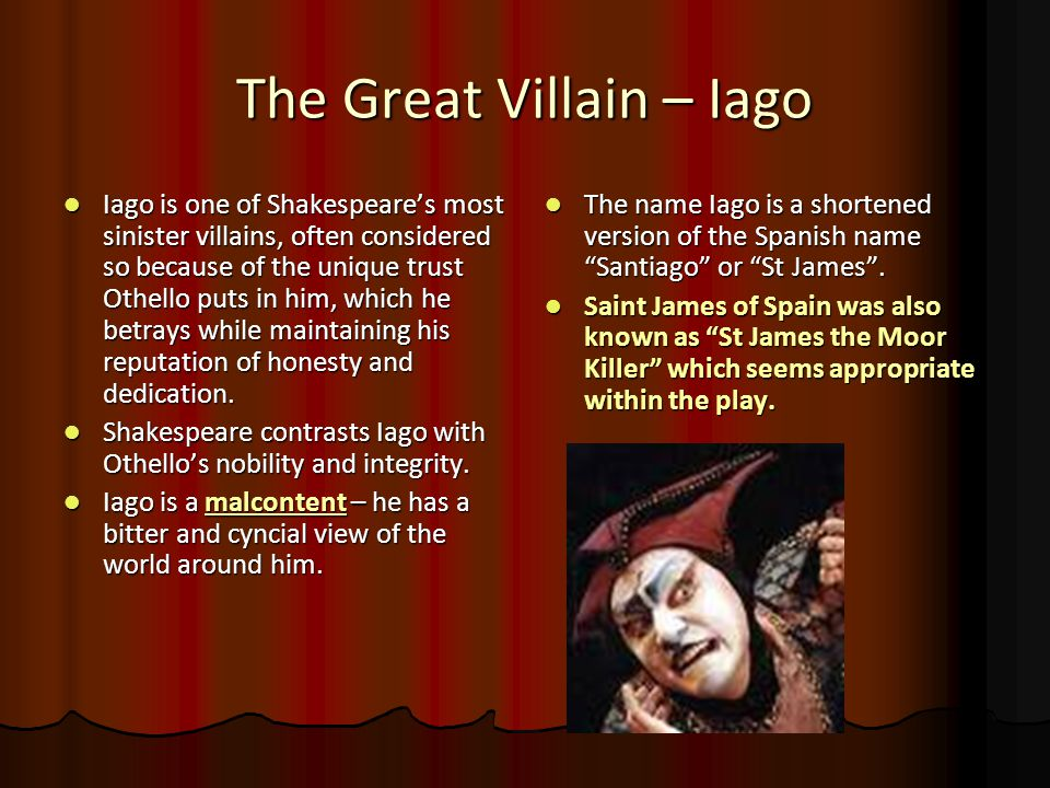 The Great Villain – Iago Iago is one of Shakespeare's most sinister villains, often considered so because of the unique trust Othello puts in him, whi