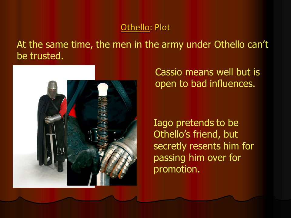 Othello: Plot At the same time, the men in the army under Othello can't be trusted. Cassio means well but is open to bad influences. Iago pretends to