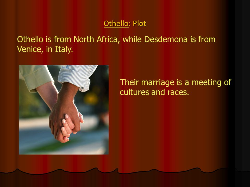 Othello: Plot Othello is from North Africa, while Desdemona is from Venice, in Italy.