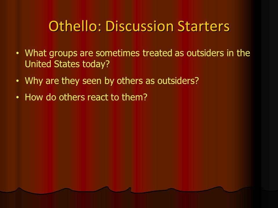 Othello: Discussion Starters What groups are sometimes treated as outsiders in the United States today.
