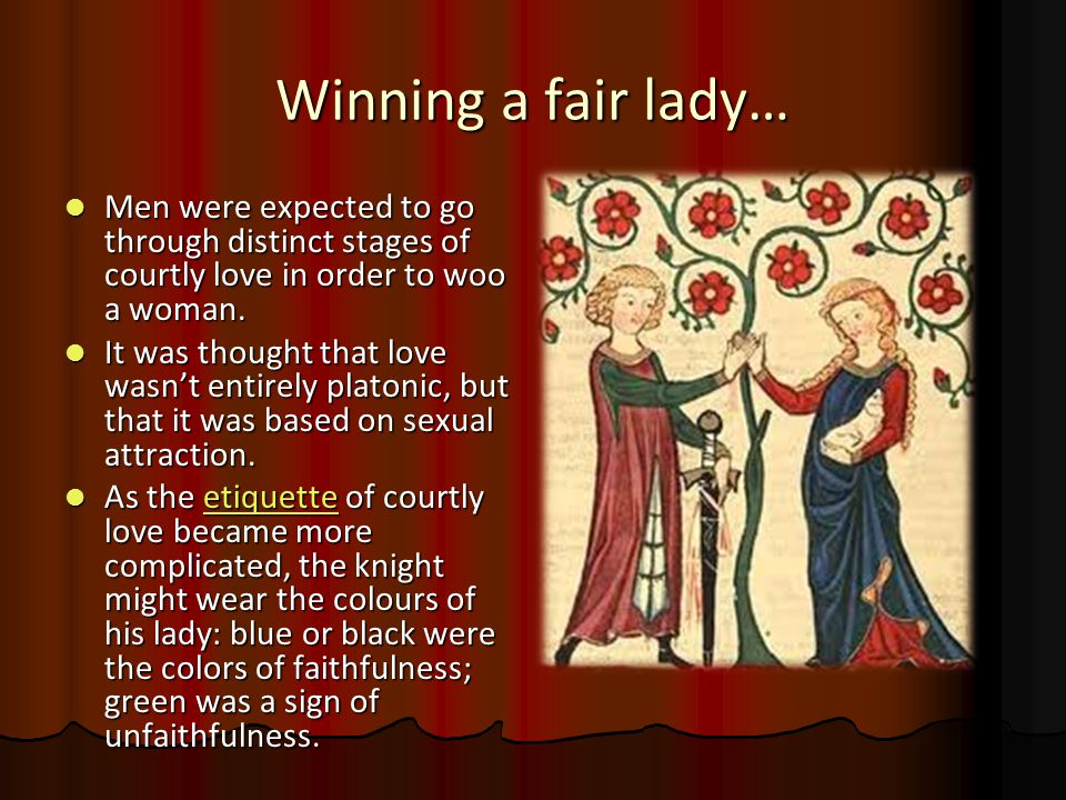 Winning a fair lady… Men were expected to go through distinct stages of courtly love in order to woo a woman. Men were expected to go through distinct