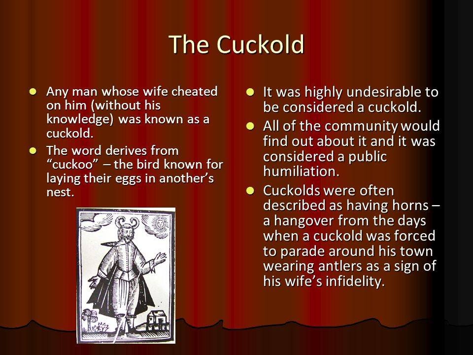 The Cuckold Any man whose wife cheated on him (without his knowledge) was known as a cuckold.