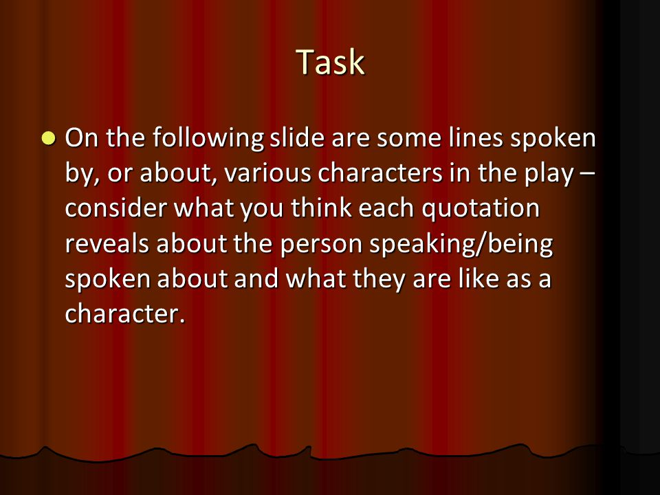 Task On the following slide are some lines spoken by, or about, various characters in the play – consider what you think each quotation reveals about the person speaking/being spoken about and what they are like as a character.