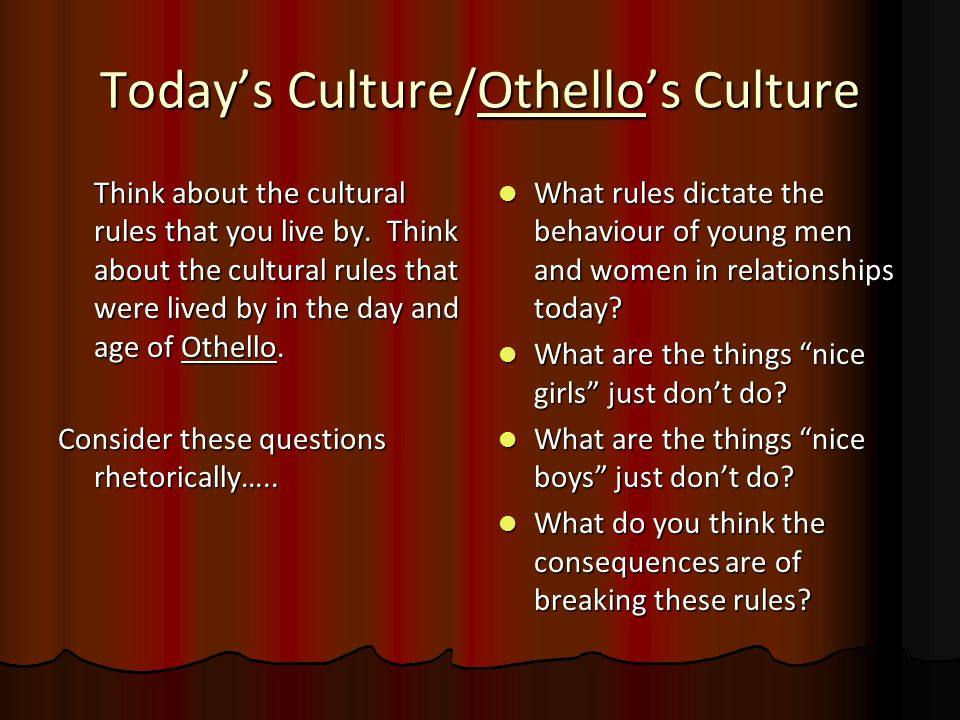 Today's Culture/Othello's Culture Think about the cultural rules that you live by. Think about the cultural rules that were lived by in the day and ag