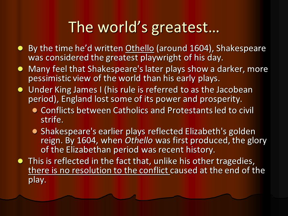 The world's greatest… By the time he'd written Othello (around 1604), Shakespeare was considered the greatest playwright of his day. By the time he'd