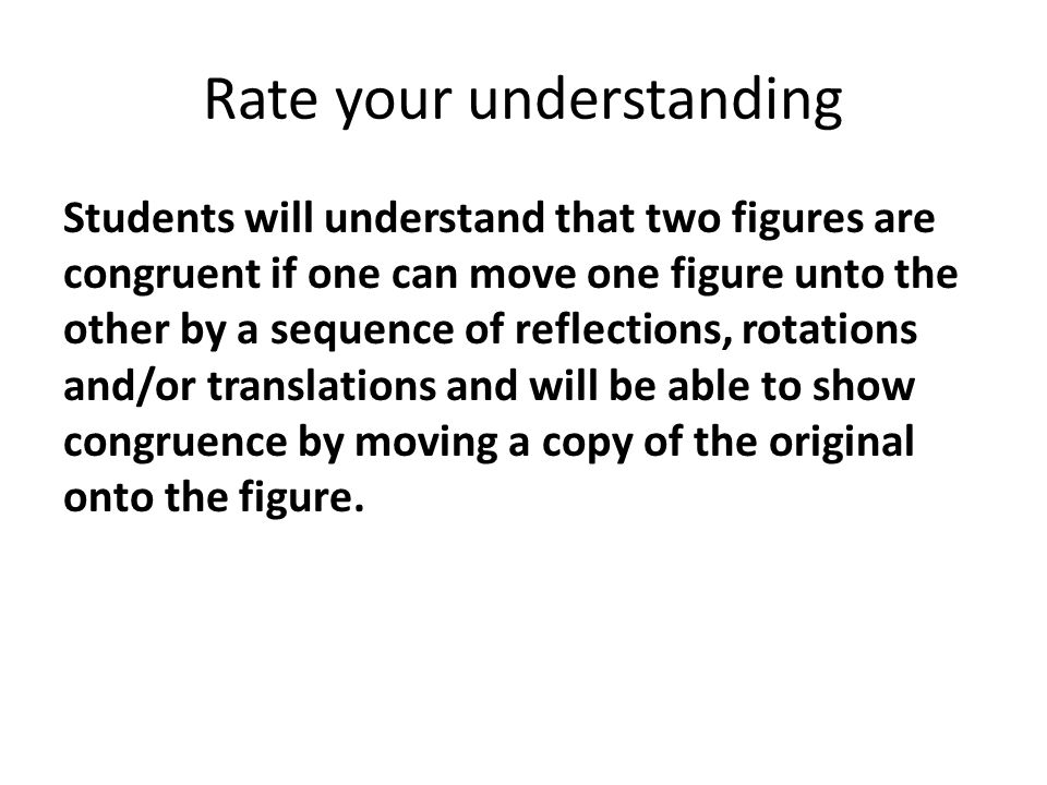Rate your understanding Students will understand that two figures are congruent if one can move one figure unto the other by a sequence of reflections, rotations and/or translations and will be able to show congruence by moving a copy of the original onto the figure.