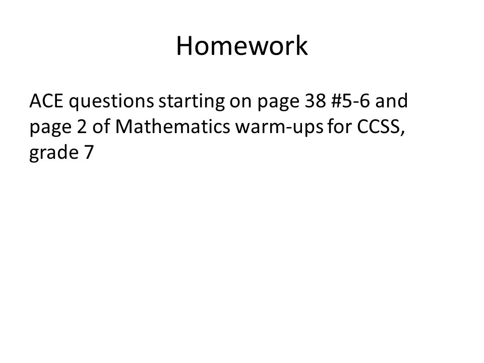 Homework ACE questions starting on page 38 #5-6 and page 2 of Mathematics warm-ups for CCSS, grade 7