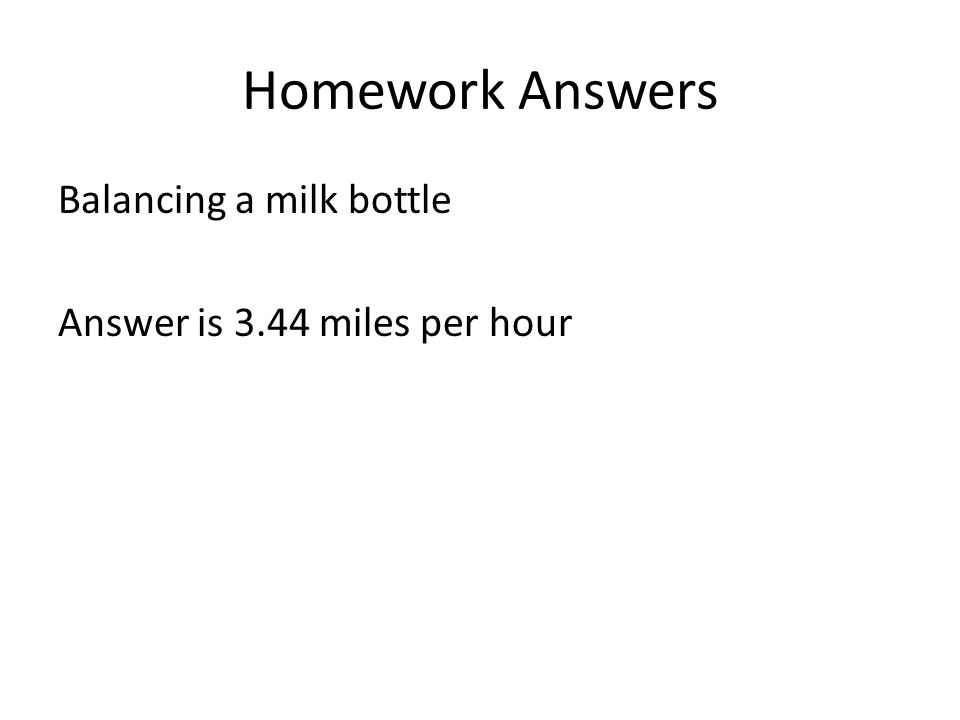 Homework Answers Balancing a milk bottle Answer is 3.44 miles per hour