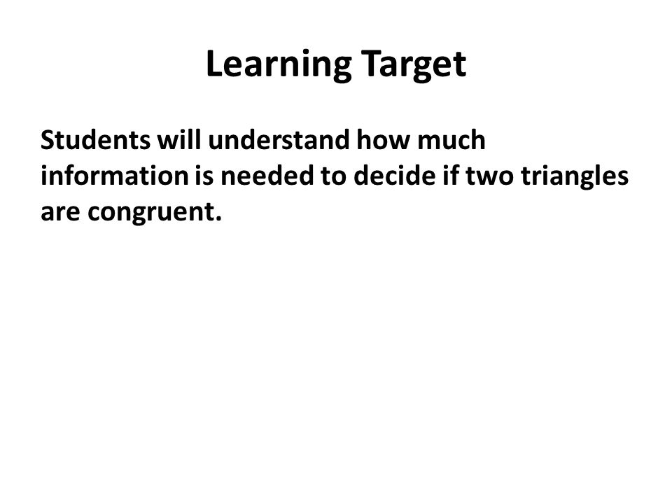 Learning Target Students will understand how much information is needed to decide if two triangles are congruent.