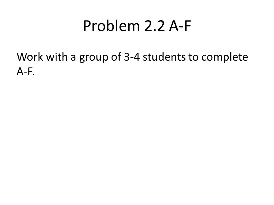 Problem 2.2 A-F Work with a group of 3-4 students to complete A-F.