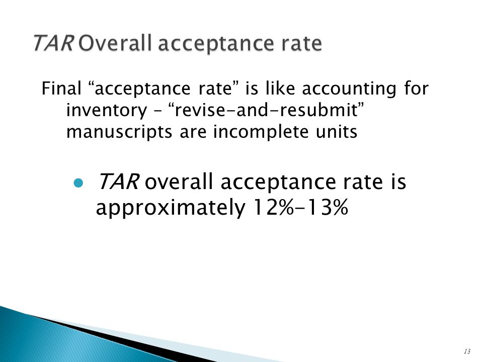 Final acceptance rate is like accounting for inventory – revise-and-resubmit manuscripts are incomplete units ● TAR overall acceptance rate is approximately 12%-13% 13