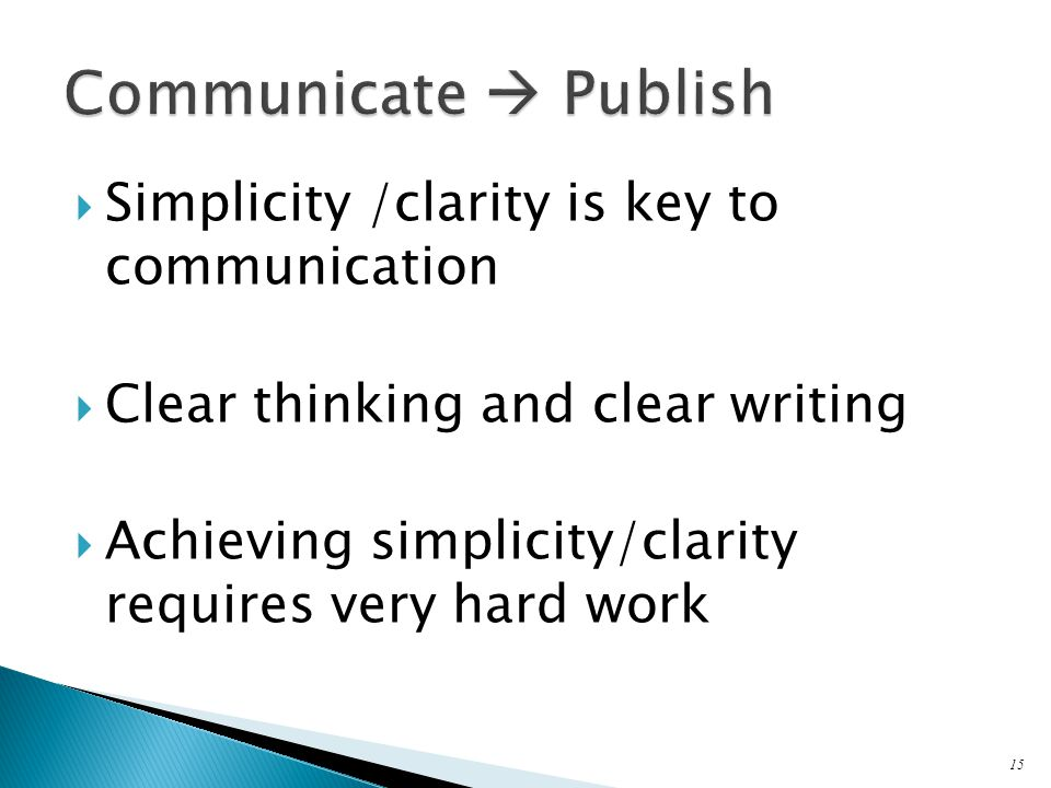  Simplicity /clarity is key to communication  Clear thinking and clear writing  Achieving simplicity/clarity requires very hard work 15