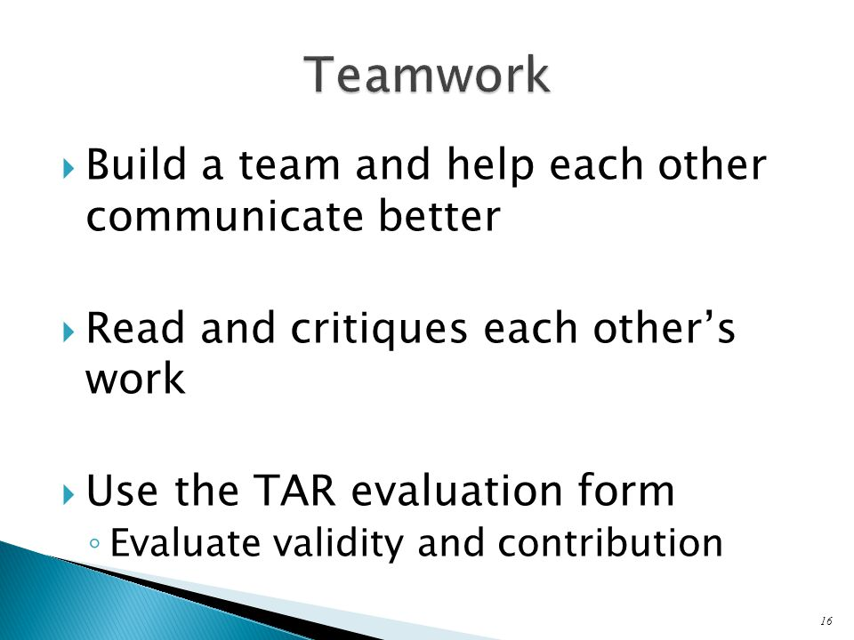  Build a team and help each other communicate better  Read and critiques each other's work  Use the TAR evaluation form ◦ Evaluate validity and contribution 16