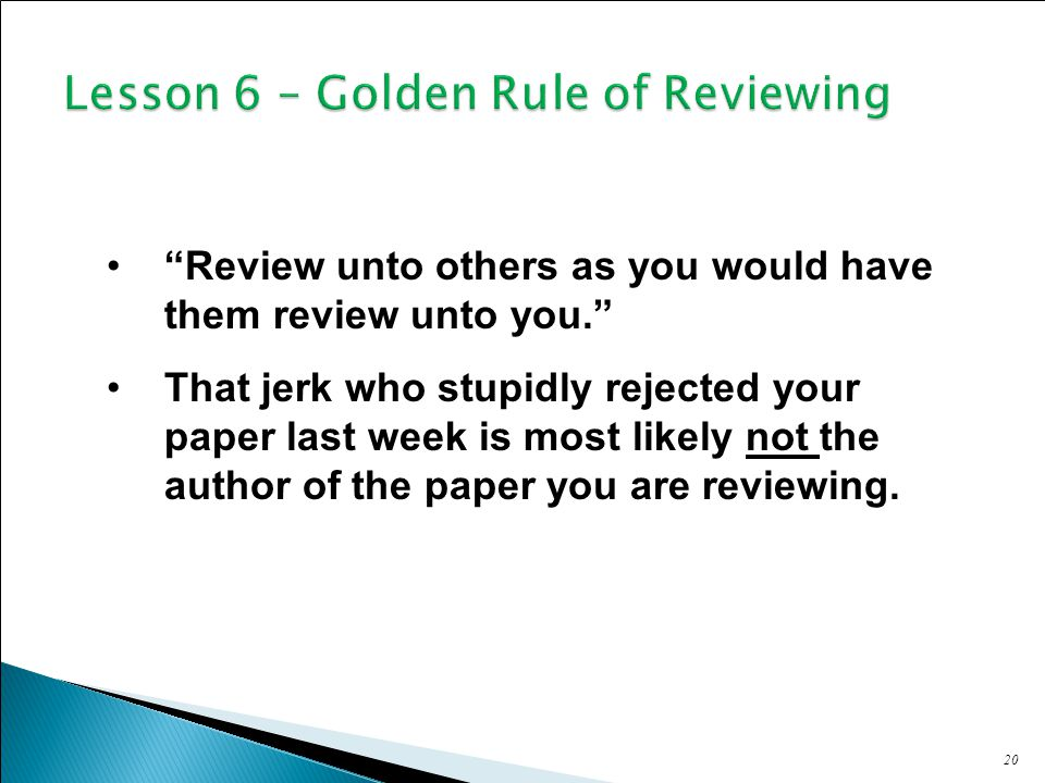 20 Review unto others as you would have them review unto you. That jerk who stupidly rejected your paper last week is most likely not the author of the paper you are reviewing.