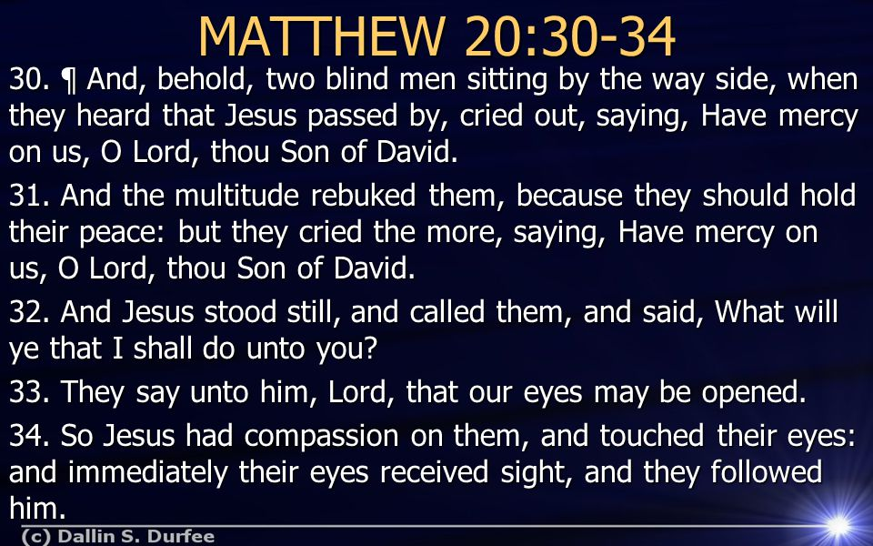 MATTHEW 20:30-34 30. ¶ And, behold, two blind men sitting by the way side, when they heard that Jesus passed by, cried out, saying, Have mercy on us,