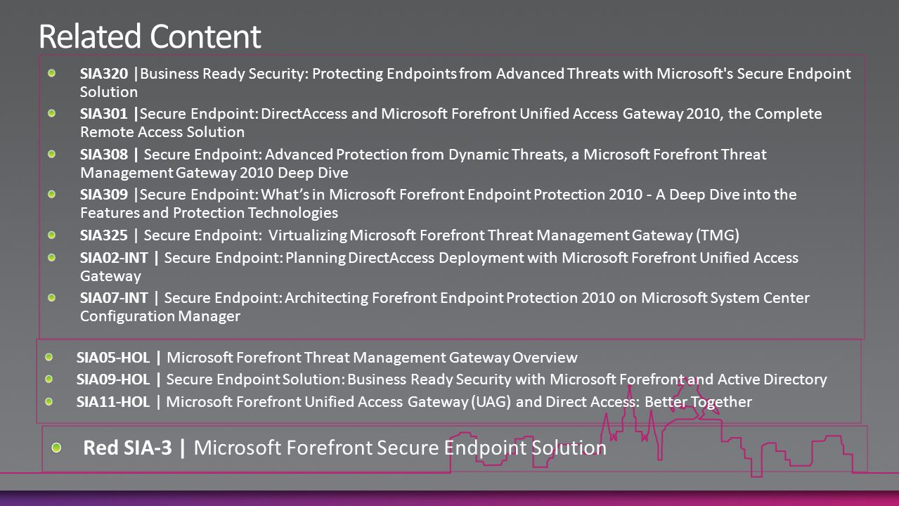 SIA320 |Business Ready Security: Protecting Endpoints from Advanced Threats with Microsoft s Secure Endpoint Solution SIA301 |Secure Endpoint: DirectAccess and Microsoft Forefront Unified Access Gateway 2010, the Complete Remote Access Solution SIA308 | Secure Endpoint: Advanced Protection from Dynamic Threats, a Microsoft Forefront Threat Management Gateway 2010 Deep Dive SIA309 |Secure Endpoint: What's in Microsoft Forefront Endpoint Protection 2010 - A Deep Dive into the Features and Protection Technologies SIA325 | Secure Endpoint: Virtualizing Microsoft Forefront Threat Management Gateway (TMG) SIA02-INT | Secure Endpoint: Planning DirectAccess Deployment with Microsoft Forefront Unified Access Gateway SIA07-INT | Secure Endpoint: Architecting Forefront Endpoint Protection 2010 on Microsoft System Center Configuration Manager SIA05-HOL | Microsoft Forefront Threat Management Gateway Overview SIA09-HOL | Secure Endpoint Solution: Business Ready Security with Microsoft Forefront and Active Directory SIA11-HOL | Microsoft Forefront Unified Access Gateway (UAG) and Direct Access: Better Together Red SIA-3 | Microsoft Forefront Secure Endpoint Solution