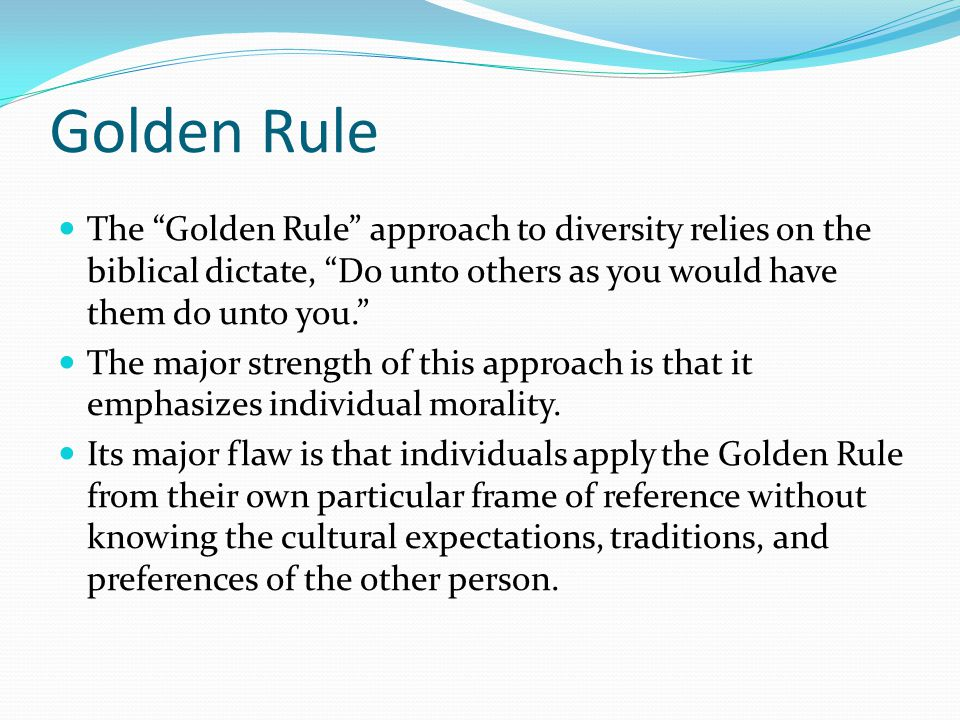 Golden Rule The Golden Rule approach to diversity relies on the biblical dictate, Do unto others as you would have them do unto you. The major strength of this approach is that it emphasizes individual morality.