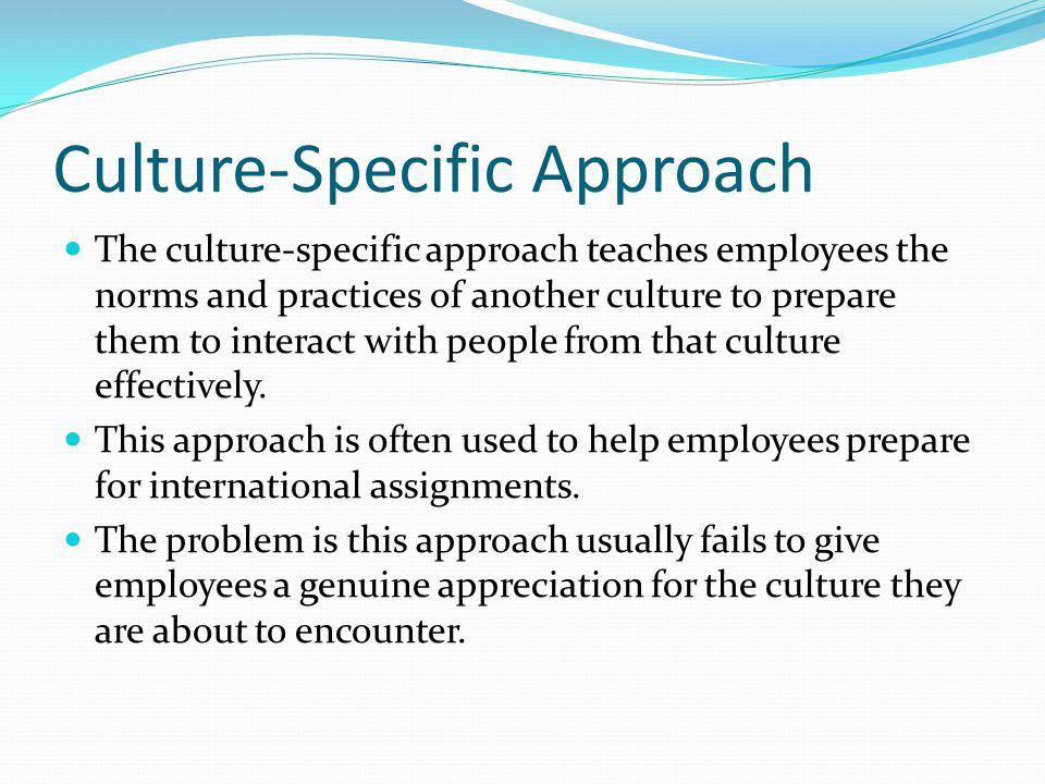 Culture-Specific Approach The culture-specific approach teaches employees the norms and practices of another culture to prepare them to interact with people from that culture effectively.