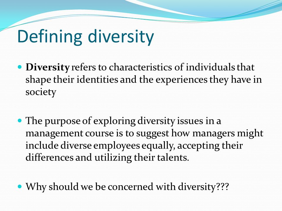 Defining diversity Diversity refers to characteristics of individuals that shape their identities and the experiences they have in society The purpose of exploring diversity issues in a management course is to suggest how managers might include diverse employees equally, accepting their differences and utilizing their talents.
