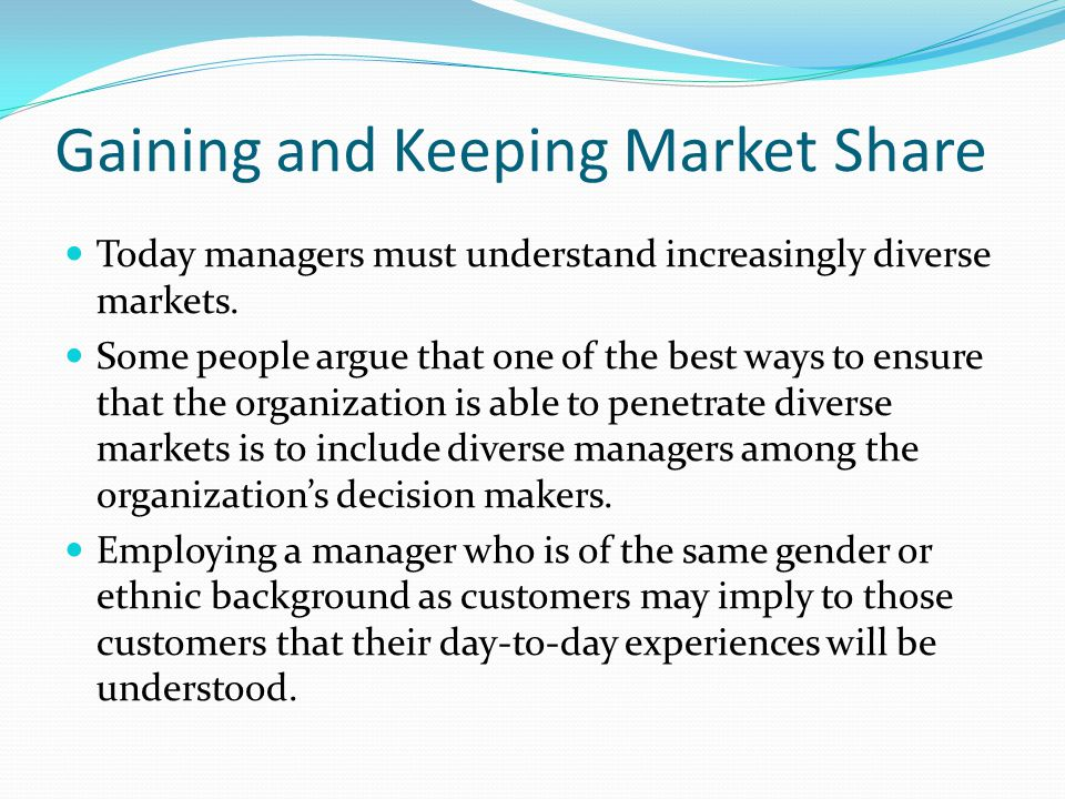 Gaining and Keeping Market Share Today managers must understand increasingly diverse markets.