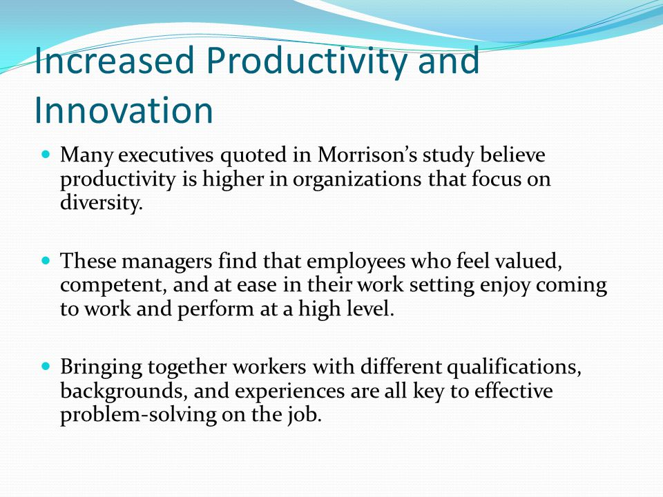 Increased Productivity and Innovation The managers in Morrison's study also saw innovation as a strength of a diverse workforce.