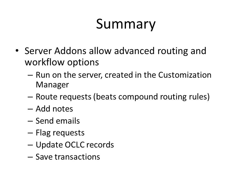 Summary Server Addons allow advanced routing and workflow options – Run on the server, created in the Customization Manager – Route requests (beats compound routing rules) – Add notes – Send emails – Flag requests – Update OCLC records – Save transactions