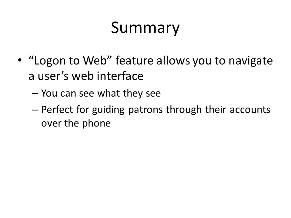 Summary Logon to Web feature allows you to navigate a user's web interface – You can see what they see – Perfect for guiding patrons through their accounts over the phone