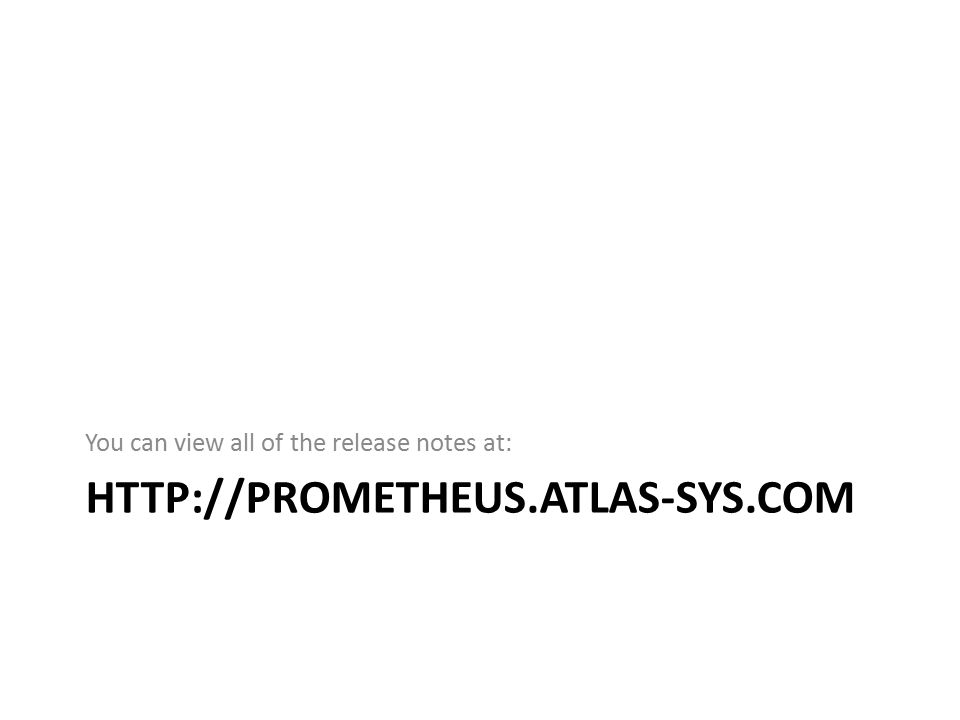 HTTP://PROMETHEUS.ATLAS-SYS.COM You can view all of the release notes at:
